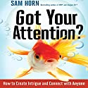 Got Your Attention?: How to Create Intrigue and Connect with Anyone (       UNABRIDGED) by Sam Horn Narrated by Sam Horn