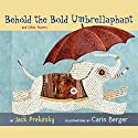 Behold the Bold Umbrellaphant Audiobook by Jack Prelutsky Narrated by Jack Prelutsky