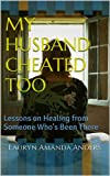 My Husband Cheated Too: Lessons on Healing from Someone Whos Been There