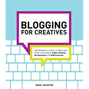 Blogging for Creatives: How designers, artists, crafters and writers can blog to make contacts, win business and build success Robin Houghton