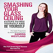 Smashing Your Glass Ceiling: 8 Steps to Free Yourself & Be Yourself (       UNABRIDGED) by Sandra Westland Narrated by Sandra Westland