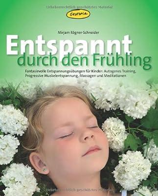 Entspannt durch den Frühling: Fantasievolle Entspannungs-übungen für Kinder: Autogenes Training, Progressive Muskelentspannung, Massagen und Meditationen