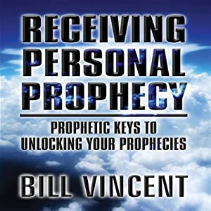 Receiving Personal Prophecy: Prophetic Keys to Unlocking Your Prophecies | [Bill Vincent]