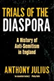 Anthony Julius Trials of the Diaspora: A History of Anti-Semitism in England