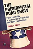 The Presidential Road Show: Public Leadership in an Era of Party Polarization and Media Fragmentation (Media and Power)