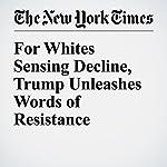 For Whites Sensing Decline, Trump Unleashes Words of Resistance | Nicholas Confessore