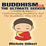 Buddhism for the Ultimate Seeker: Understanding Buddhism and the Buddhism Way of Life | Michele Gilbert