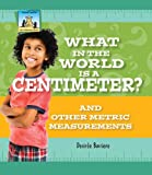 What in the World Is a Centimeter?: And Other Metric Measurements (Let s Measure More)