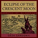 Eclipse of the Crescent Moon: A Tale of the Siege of Eger, 1552 (       UNABRIDGED) by Géza Gárdonyi Narrated by B.J. Harrison