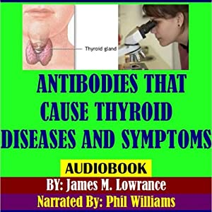 Antibodies That Cause Thyroid Diseases and Symptoms: Immune Cells Causing Hypothyroidism & Hyperthyroidism | [James M. Lowrance]