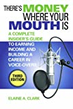 Theres Money Where Your Mouth Is: A Complete Insiders Guide to Earning Income and Building a Career in Voice-Overs (Third Edition)