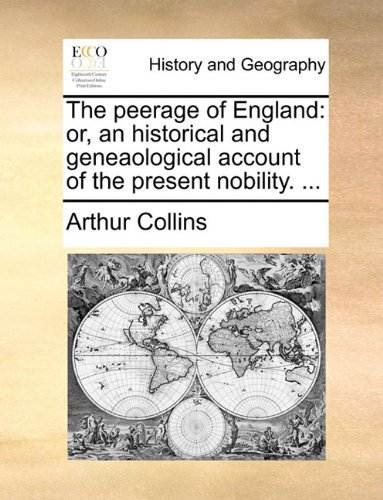 The peerage of England: or, an historical and geneaological account of the present nobility. ...