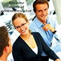 Become a Great Communicator (       UNABRIDGED) by Christine Sherborne Narrated by Billy Squire