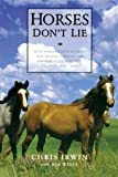 Horses Dont Lie: What Horses Teach Us About Our Natural Capacity for Awareness, Confidence, Courage, and Trust