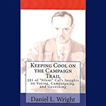 Keeping Cool on the Campaign Trail: 101 of 'Silent' Cal's Insights on Voting, Campaigning, and Governing (       UNABRIDGED) by Daniel L. Wright Narrated by Daniel L. Wright, Mary Jefford Wright, Emily Jefford