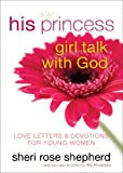 Sheri Rose Shepherd His Princess Girl Talk with God: Love Letters and Devotions for Young Women
