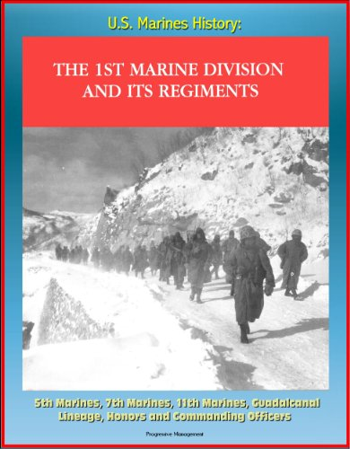 U.S. Marines History: The 1st Marine Division and Its Regiments, 5th Marines, 7th Marines, 11th Marines, Guadalcanal, Lineage, Honors and Commanding Officers PDF