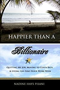 Happier Than a Billionaire: Quitting My Job, Moving to Costa Rica, and Living the Zero Hour Work Week from CreateSpace Independent Publishing Platform