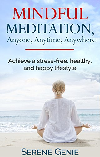 Mindful Meditation, Anyone, Anytime, Anywhere: Achieve a Stress-free, Healthy, and Happy Lifestyle, by Serene Genie