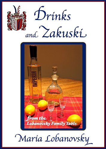 Drinks and Zakuski: Russian American Beverages and Appetizers (The Lobanovsky Family Table Book 1) by Maria Lobanovsky