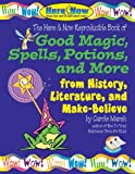 Good Magic, Spells, Potions and More from History, Literature & Make-Believe (Here & Now)