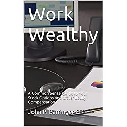 Work Wealthy: A Common Sense Guide to Your Stock Options and Other Equity Compensation