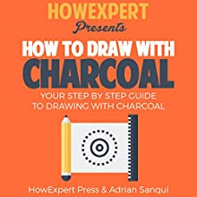 How to Draw with Charcoal: Your Step-by-Step Guide to Drawing with Charcoal | Livre audio Auteur(s) :  HowExpert Press, Adrian Sanqui Narrateur(s) : Matyas J.