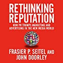 Rethinking Reputation: How PR Trumps Marketing and Advertising in the New Media World (       UNABRIDGED) by Fraser P. Seitel, John Doorley Narrated by Sean Pratt