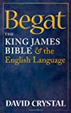 Begat: The King James Bible and the English Language (0199585857) by Crystal, David