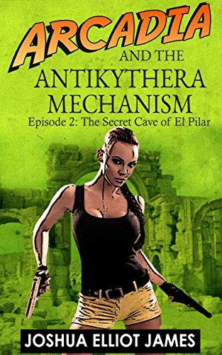 Joshua Elliot James - Arcadia and the Antikythera Mechanism: The Secret Cave of El Pilar