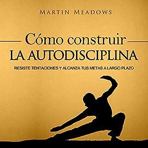 Cómo Construir la Autodisciplina [How to Build Self-Discipline] Audiobook