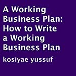 A Working Business Plan: How to Write a Working Business Plan | Kosiyae Yussuf
