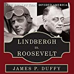 Lindbergh vs. Roosevelt: The Rivalry That Divided America | James P. Duffy