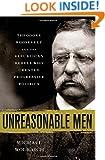 Unreasonable Men: Theodore Roosevelt and the Republican Rebels Who Created Progressive Politics