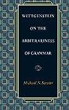 Wittgenstein on the Arbitrariness of Grammar