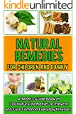 Natural Remedies For Children And Family: A Mom's Guide Book of 100 Natural Remedies To Prevent And Cure Everyday Illnesses (Natural Home Treatments, Herbal ... Homemade Treatments) (English Edition)