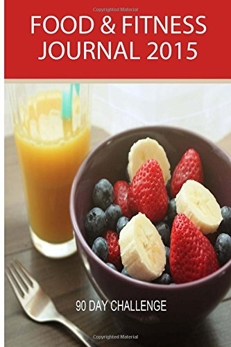 Food and Fitness Journal 2015: 90 Day Challenge: Personal Diet Diary & Exercise Journal (Food Journals) (Volume 4)