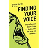 Finding Your Voice: A Voice Doctor's Holistic Guide for Voice Users, Teachers, and Therapistsby Brian W. Hands