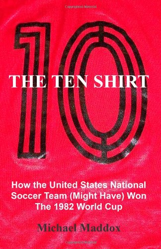The Ten Shirt: How The United States National Soccer Team (Might Have) Won The 1982 World Cup