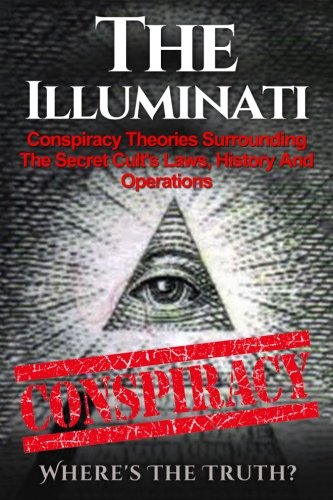 The Illuminati: Conspiracy Theories Surrounding The Secret Cult's Laws, History And Operations - Where's The Truth? (The Illuminati, Conspiracy Theories, Conspiracies, Secret Organizations) (Volume 1) - Seth Balfour