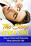 The Sleep Apnea Cure: How to Treat and Overcome Sleep Apnea for Life (Sleep Apnea Cure, Sleep Apnea Treatment, Sleep Apnea CPAP, Sleep Disorder, Sleep Apnea Pillow, Sleep Apnea)