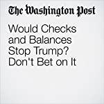 Would Checks and Balances Stop Trump? Don't Bet on It | Robert Kagan