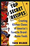 Top Secret Recipes: Creating Kitchen Clones of America's Favorite Brand-Name Foods (Penguin Viking Plume General Books) (0452269954) by Wilbur, Todd