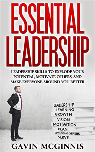 Leadership: Essential Leadership: Leadership Skills To Explode Your Potential, Motivate Others, And Make Everyone Around You Better (Leadership, Leadership ... Communication, Coaching, Management) PDF