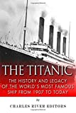 Charles River Editors The Titanic: The History and Legacy of the World's Most Famous Ship from 1907 to Today