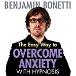 The Easy Way to Overcome Anxiety with Hypnosis | Benjamin Bonetti