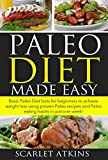 Paleo Diet Made Easy: Basic Paleo Diet Facts for Beginners to achieve weight loss using proven Paleo Recipes and Paleo Eating Habits in just one week! ... paleo diet cookbook, paleo cookbook)