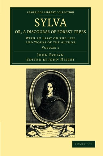 Sylva, Or, A Discourse Of Forest Trees: With An Essay On The Life And Works Of The Author (Cambridge Library Collection - Botany And Horticulture) (Volume 1)