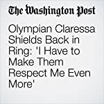 Olympian Claressa Shields Back in Ring: 'I Have to Make Them Respect Me Even More' | Liz Clarke