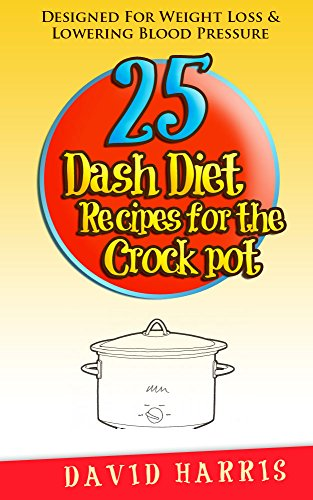 25 Dash Diet Recipes For The Crock Pot: Designed For Weight Loss & Lowering Blood Pressure by David Harris